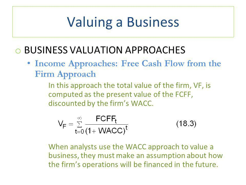 Valuing a Business o BUSINESS VALUATION APPROACHES Income Approaches: Free Cash Flow from the Firm Approach In this approach the total value of the firm, VF, is computed as the present value of the FCFF, discounted by the firm's WACC.