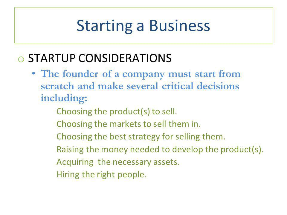 Starting a Business o STARTUP CONSIDERATIONS The founder of a company must start from scratch and make several critical decisions including: Choosing the product(s) to sell.