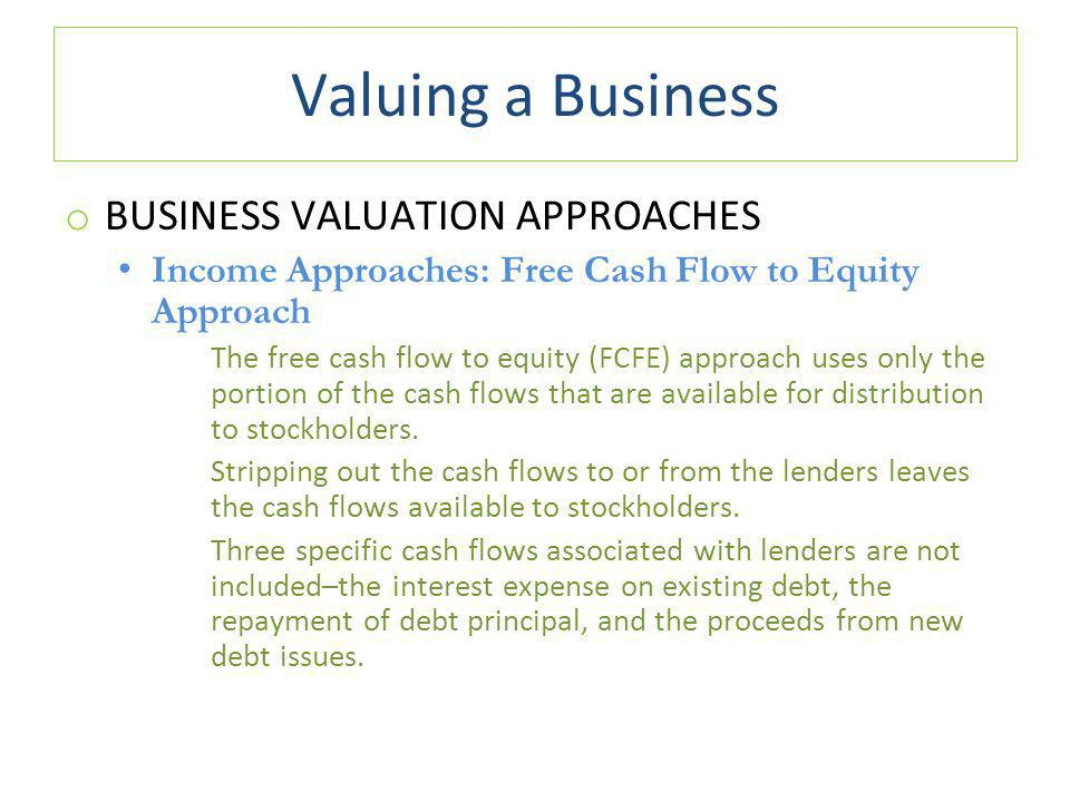 Valuing a Business o BUSINESS VALUATION APPROACHES Income Approaches: Free Cash Flow to Equity Approach The free cash flow to equity (FCFE) approach uses only the portion of the cash flows that are available for distribution to stockholders.