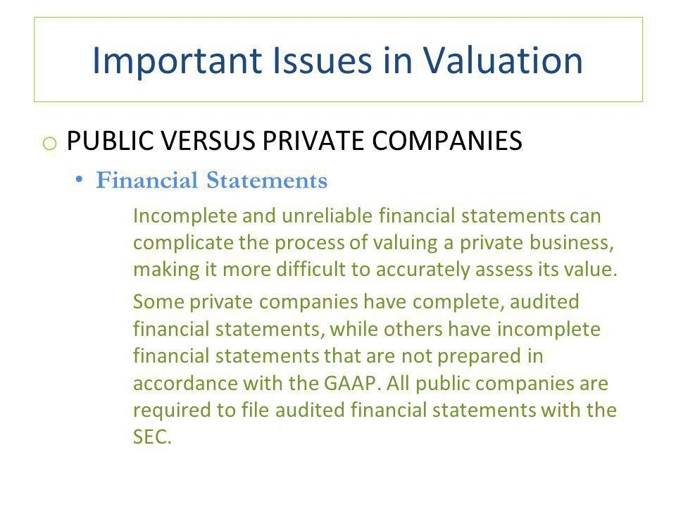 Important Issues in Valuation o PUBLIC VERSUS PRIVATE COMPANIES Financial Statements Incomplete and unreliable financial statements can complicate the process of valuing a private business, making it more difficult to accurately assess its value.