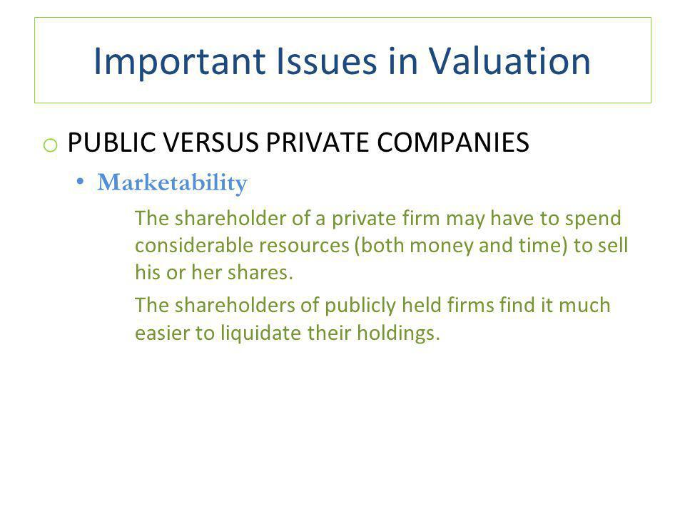 Important Issues in Valuation o PUBLIC VERSUS PRIVATE COMPANIES Marketability The shareholder of a private firm may have to spend considerable resources (both money and time) to sell his or her shares.