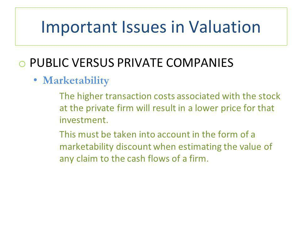 Important Issues in Valuation o PUBLIC VERSUS PRIVATE COMPANIES Marketability The higher transaction costs associated with the stock at the private firm will result in a lower price for that investment.