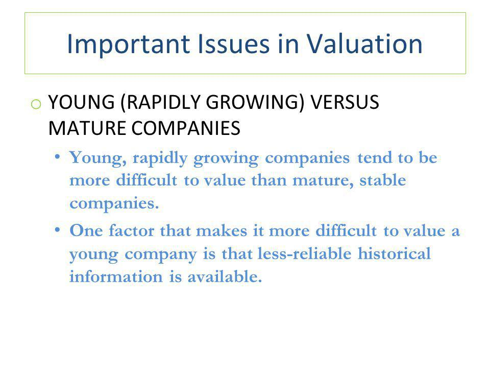 Important Issues in Valuation o YOUNG (RAPIDLY GROWING) VERSUS MATURE COMPANIES Young, rapidly growing companies tend to be more difficult to value than mature, stable companies.