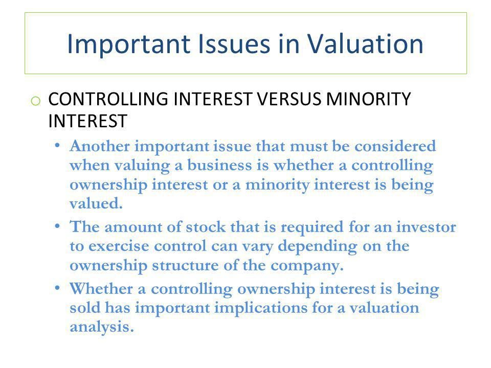 Important Issues in Valuation o CONTROLLING INTEREST VERSUS MINORITY INTEREST Another important issue that must be considered when valuing a business is whether a controlling ownership interest or a minority interest is being valued.