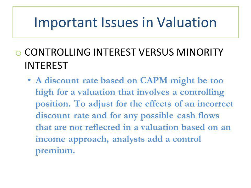Important Issues in Valuation o CONTROLLING INTEREST VERSUS MINORITY INTEREST A discount rate based on CAPM might be too high for a valuation that involves a controlling position.