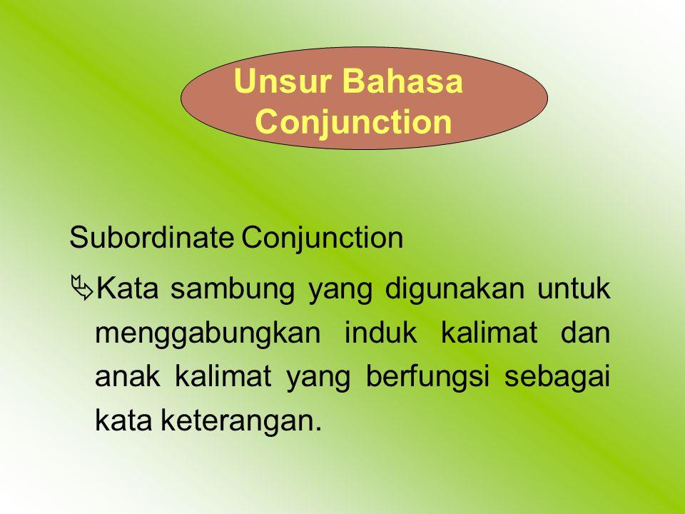 Unsur Bahasa Conjunction Subordinate Conjunction  Kata sambung yang digunakan untuk menggabungkan induk kalimat dan anak kalimat yang berfungsi sebagai kata keterangan.