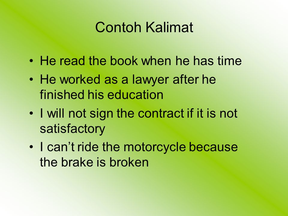 Contoh Kalimat He read the book when he has time He worked as a lawyer after he finished his education I will not sign the contract if it is not satisfactory I can't ride the motorcycle because the brake is broken