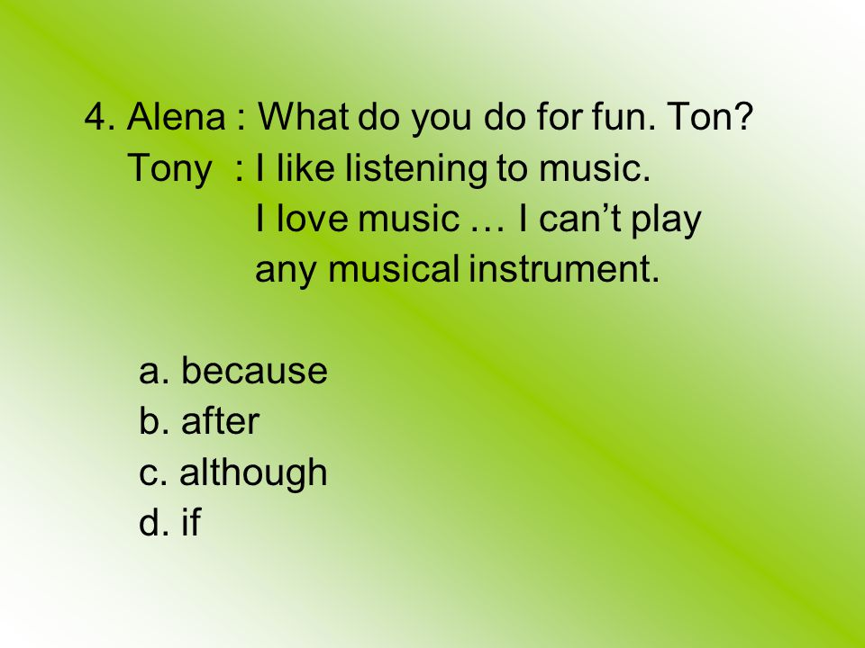 4. Alena : What do you do for fun. Ton. Tony : I like listening to music.