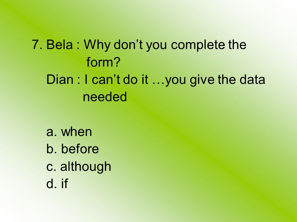 7. Bela : Why don't you complete the form. Dian : I can't do it …you give the data needed a.