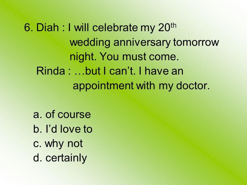6. Diah : I will celebrate my 20 th wedding anniversary tomorrow night.