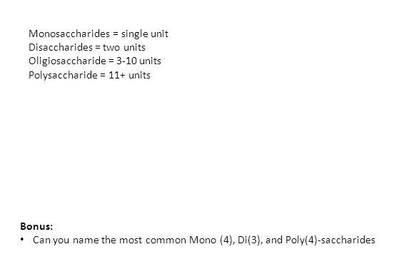 Monosaccharides = single unit Disaccharides = two units Oligiosaccharide = 3-10 units Polysaccharide = 11+ units Bonus: Can you name the most common M