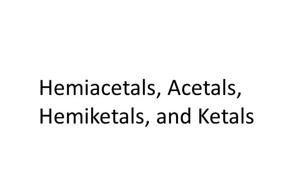 Hemiacetals, Acetals, Hemiketals, and Ketals