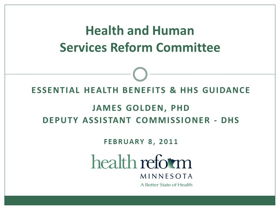 ESSENTIAL HEALTH BENEFITS & HHS GUIDANCE JAMES GOLDEN, PHD DEPUTY ASSISTANT COMMISSIONER - DHS FEBRUARY 8, 2011 Health and Human Services Reform Committee