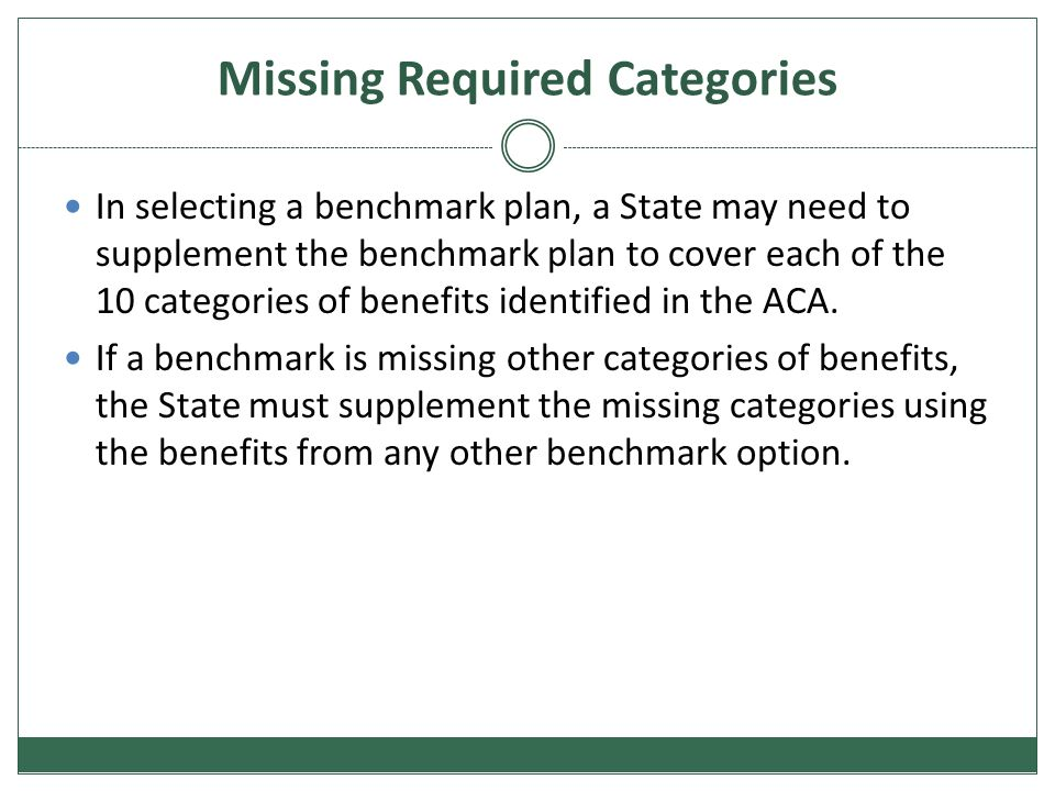 Missing Required Categories In selecting a benchmark plan, a State may need to supplement the benchmark plan to cover each of the 10 categories of benefits identified in the ACA.
