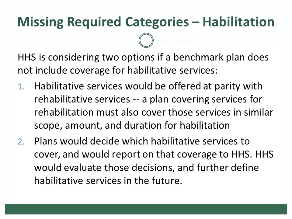 Missing Required Categories – Habilitation HHS is considering two options if a benchmark plan does not include coverage for habilitative services: 1.