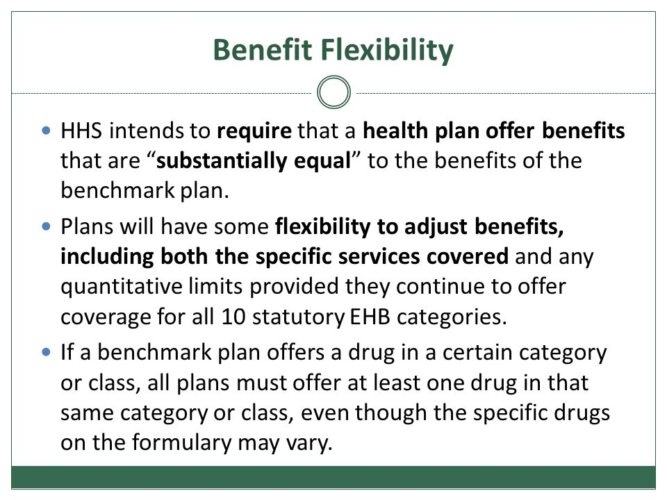 Benefit Flexibility HHS intends to require that a health plan offer benefits that are substantially equal to the benefits of the benchmark plan.
