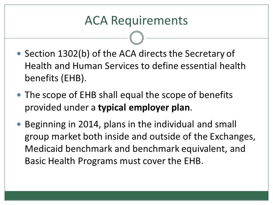 ACA Requirements Section 1302(b) of the ACA directs the Secretary of Health and Human Services to define essential health benefits (EHB).