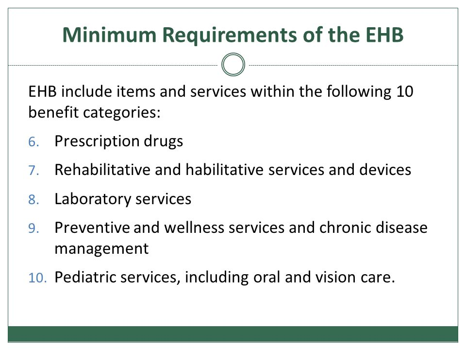 Minimum Requirements of the EHB EHB include items and services within the following 10 benefit categories: 6. Prescription drugs 7. Rehabilitative and