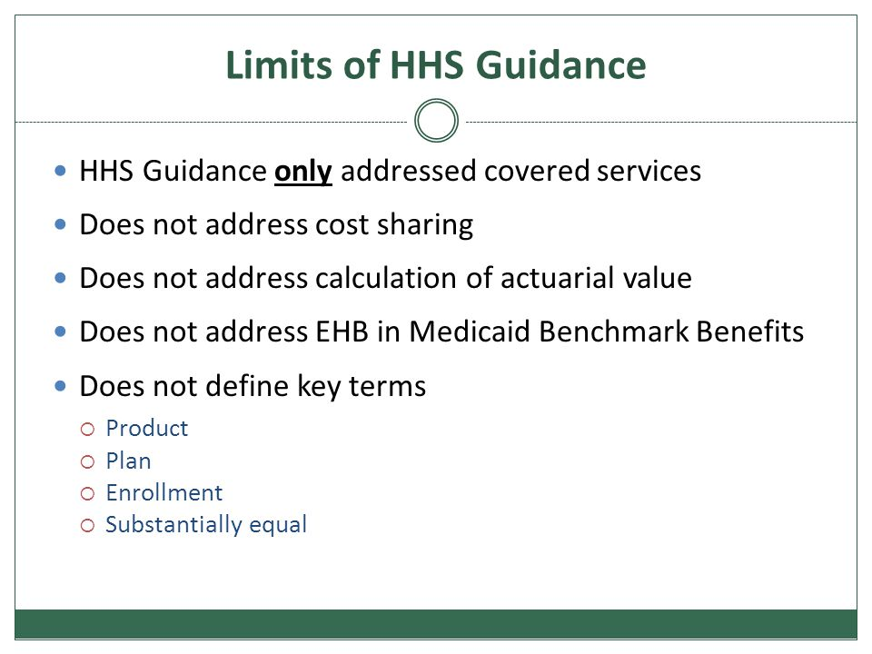 Limits of HHS Guidance HHS Guidance only addressed covered services Does not address cost sharing Does not address calculation of actuarial value Does not address EHB in Medicaid Benchmark Benefits Does not define key terms  Product  Plan  Enrollment  Substantially equal