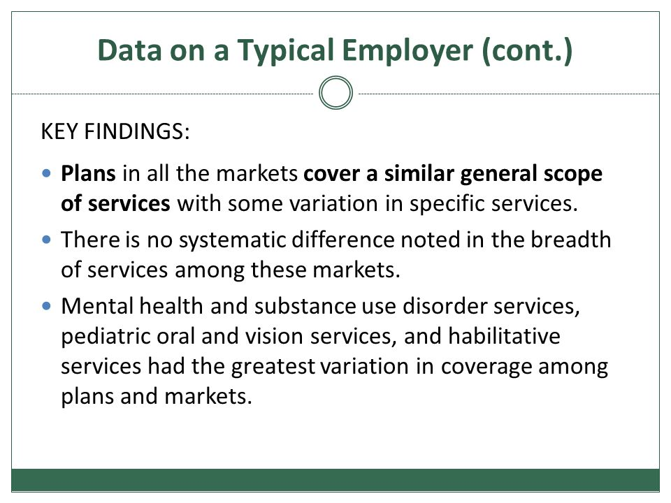 Data on a Typical Employer (cont.) KEY FINDINGS: Plans in all the markets cover a similar general scope of services with some variation in specific services.