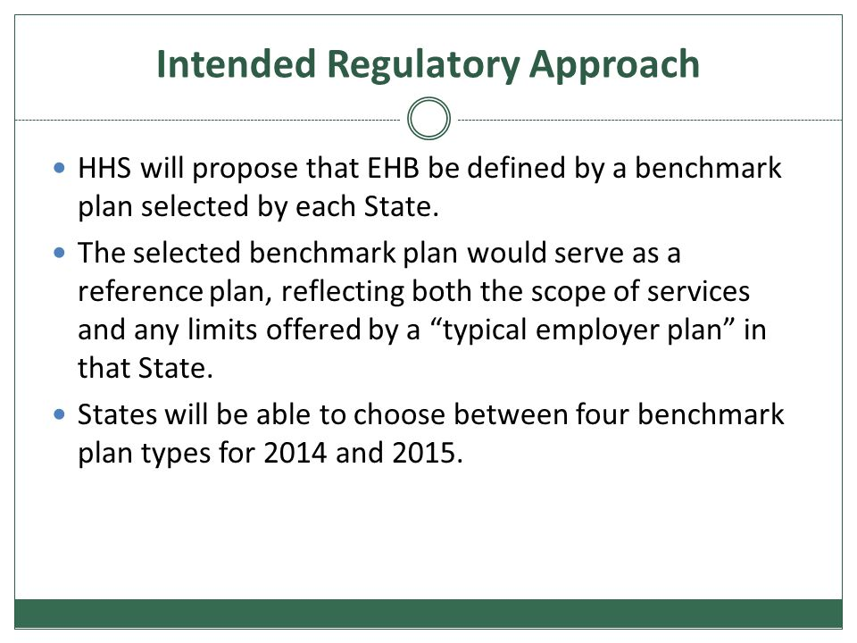 Intended Regulatory Approach HHS will propose that EHB be defined by a benchmark plan selected by each State. The selected benchmark plan would serve