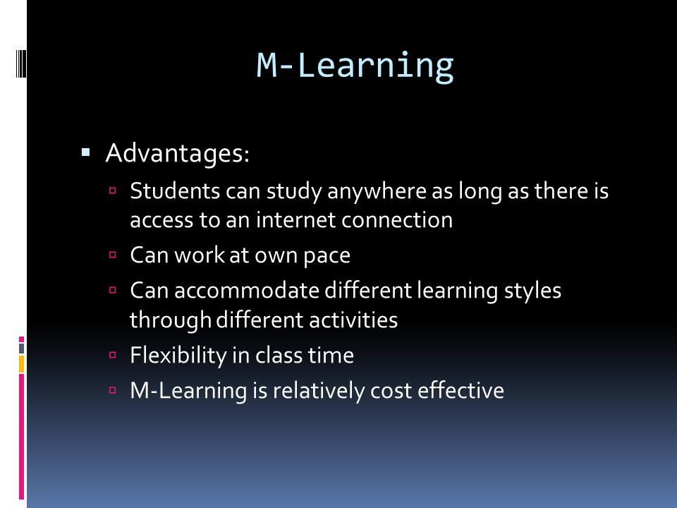 M-Learning  Advantages:  Students can study anywhere as long as there is access to an internet connection  Can work at own pace  Can accommodate different learning styles through different activities  Flexibility in class time  M-Learning is relatively cost effective