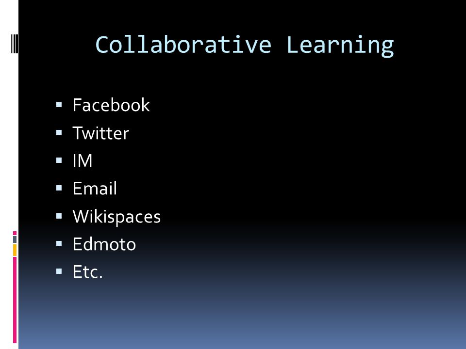 Collaborative Learning  Facebook  Twitter  IM  Email  Wikispaces  Edmoto  Etc.