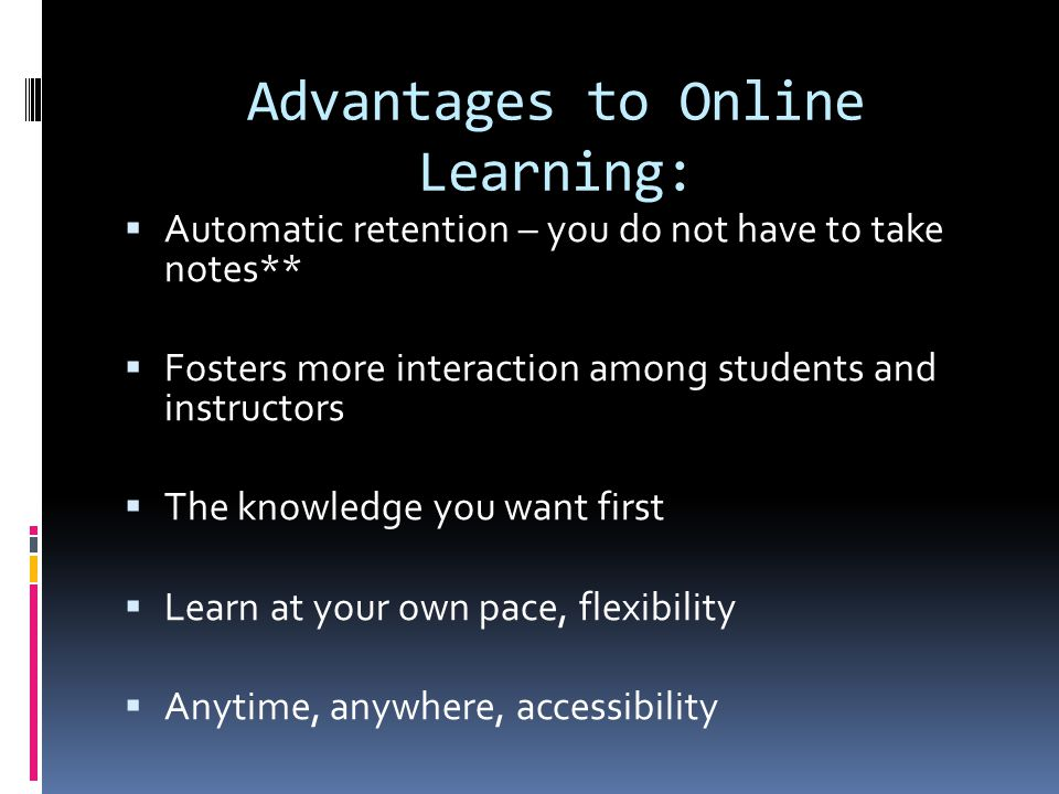 Advantages to Online Learning:  Automatic retention – you do not have to take notes**  Fosters more interaction among students and instructors  The knowledge you want first  Learn at your own pace, flexibility  Anytime, anywhere, accessibility