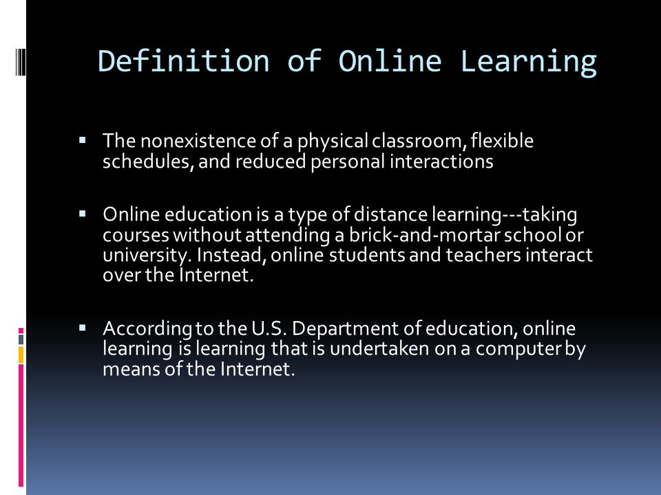 Definition of Online Learning  The nonexistence of a physical classroom, flexible schedules, and reduced personal interactions  Online education is a type of distance learning---taking courses without attending a brick-and-mortar school or university.