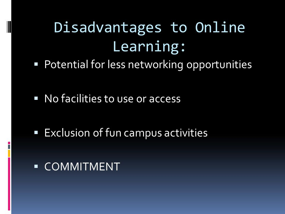 Disadvantages to Online Learning:  Potential for less networking opportunities  No facilities to use or access  Exclusion of fun campus activities  COMMITMENT