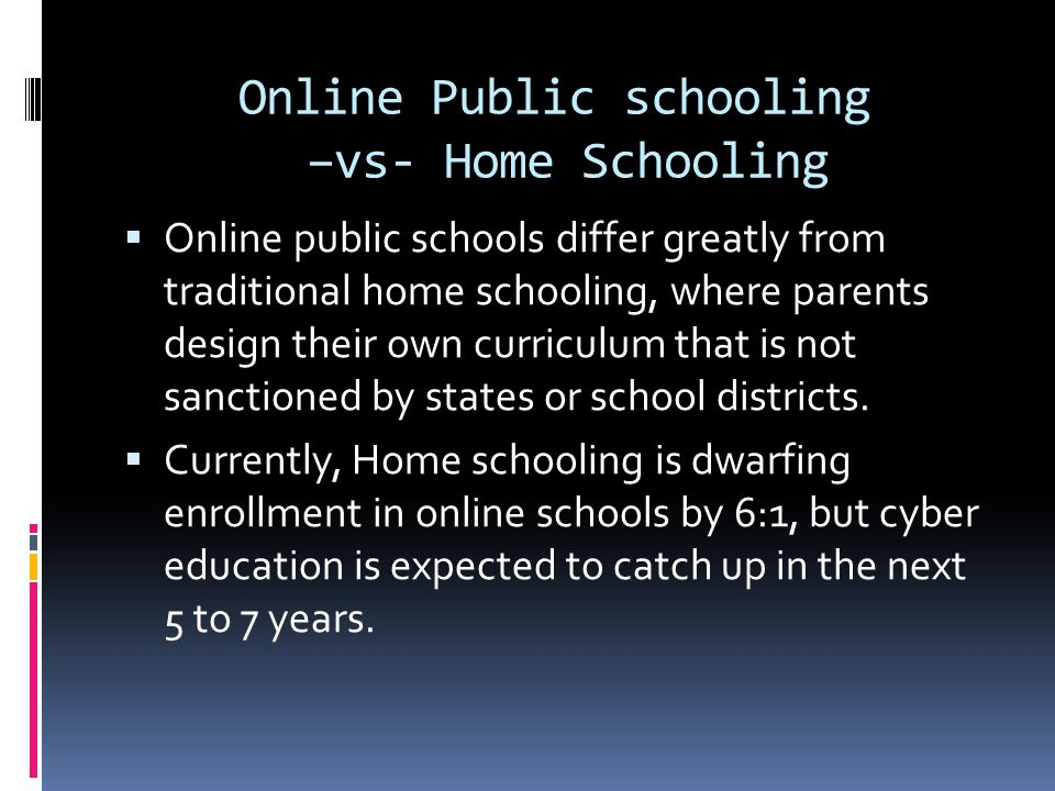 Online Public schooling –vs- Home Schooling  Online public schools differ greatly from traditional home schooling, where parents design their own curriculum that is not sanctioned by states or school districts.