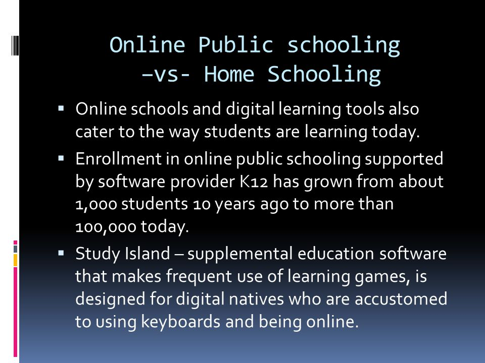 Online Public schooling –vs- Home Schooling  Online schools and digital learning tools also cater to the way students are learning today.