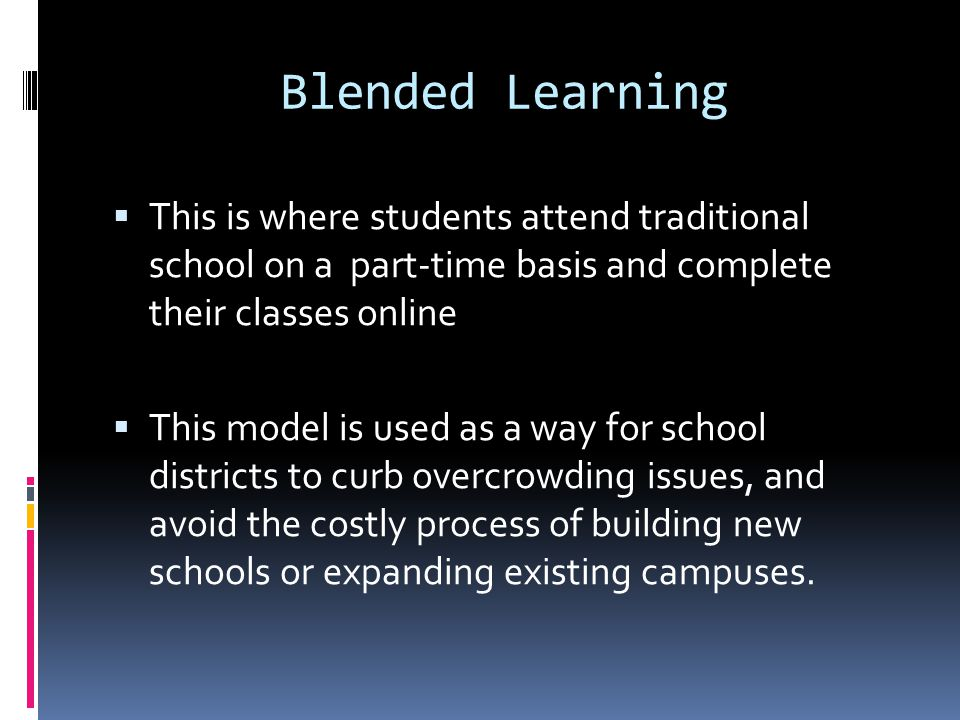 Blended Learning  This is where students attend traditional school on a part-time basis and complete their classes online  This model is used as a way for school districts to curb overcrowding issues, and avoid the costly process of building new schools or expanding existing campuses.