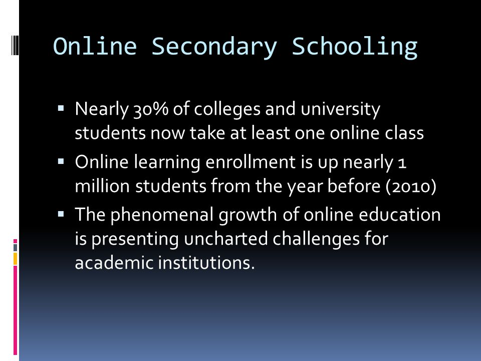 Online Secondary Schooling  Online programs follow standards, but the academic expectations differ greatly  Online education can be as effective than in- class instruction