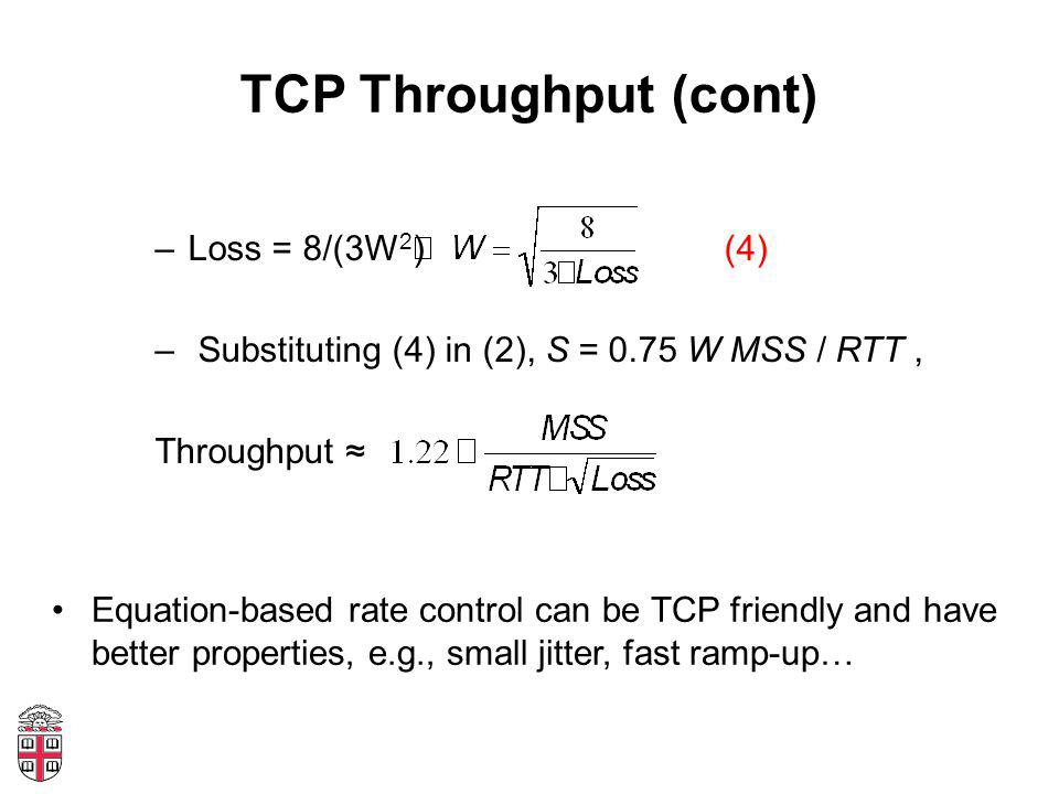 TCP Throughput (cont) –Loss = 8/(3W 2 ) (4) – Substituting (4) in (2), S = 0.75 W MSS / RTT, Throughput ≈ Equation-based rate control can be TCP friendly and have better properties, e.g., small jitter, fast ramp-up…