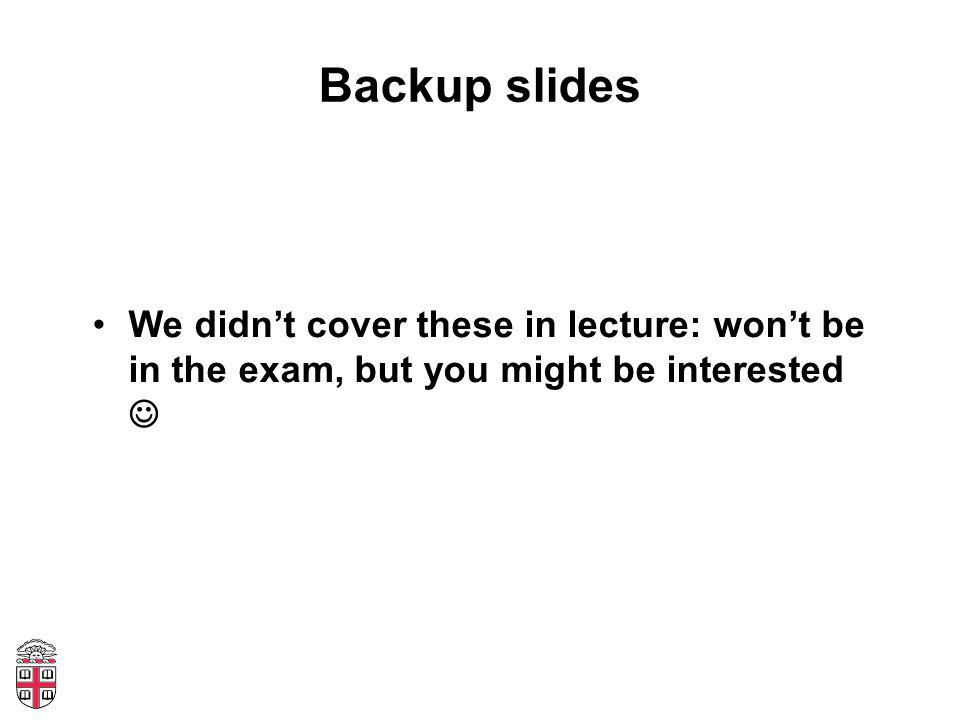 Backup slides We didn't cover these in lecture: won't be in the exam, but you might be interested