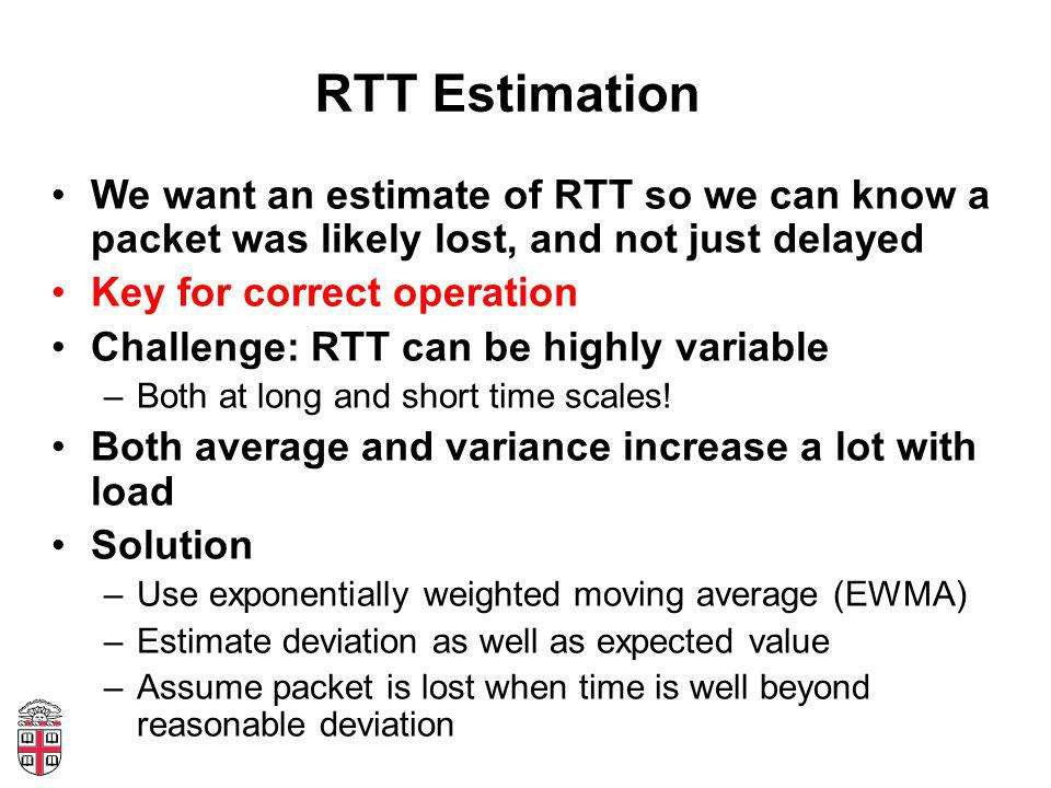 RTT Estimation We want an estimate of RTT so we can know a packet was likely lost, and not just delayed Key for correct operation Challenge: RTT can be highly variable –Both at long and short time scales.