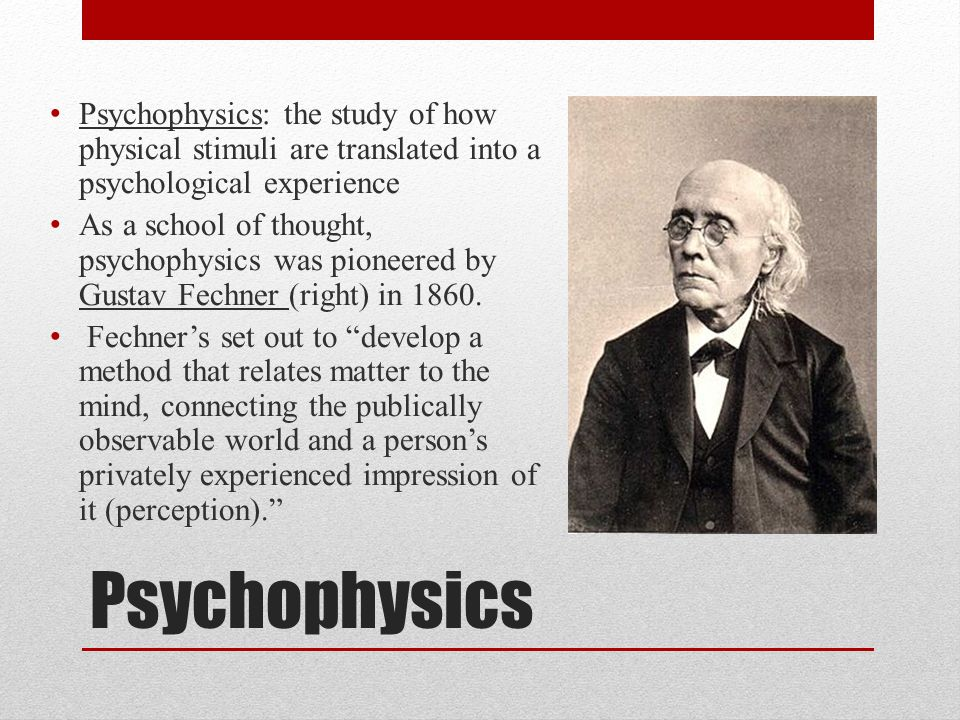 Psychophysics Psychophysics: the study of how physical stimuli are translated into a psychological experience As a school of thought, psychophysics wa