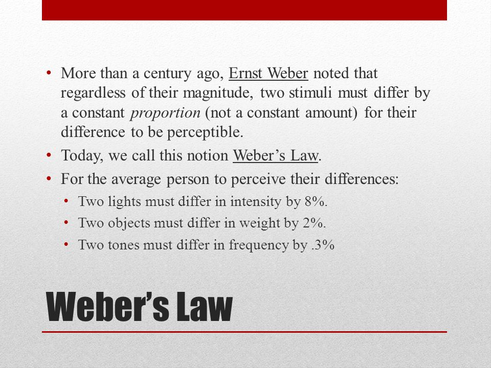 Weber's Law More than a century ago, Ernst Weber noted that regardless of their magnitude, two stimuli must differ by a constant proportion (not a constant amount) for their difference to be perceptible.
