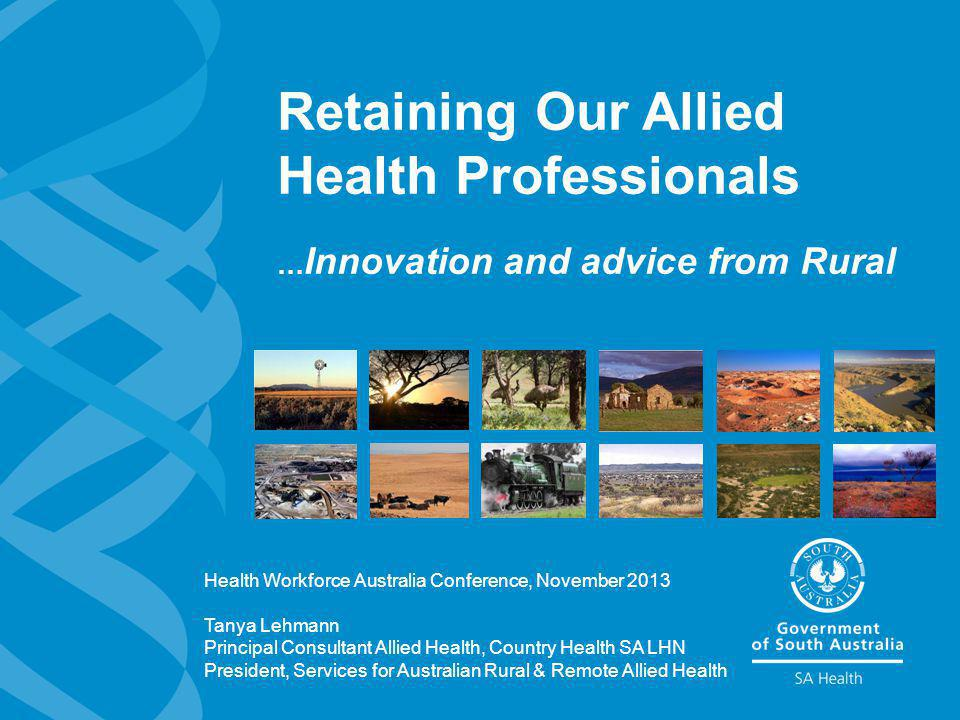 Retaining Our Allied Health Professionals … Innovation and advice from Rural Health Workforce Australia Conference, November 2013 Tanya Lehmann Principal Consultant Allied Health, Country Health SA LHN President, Services for Australian Rural & Remote Allied Health
