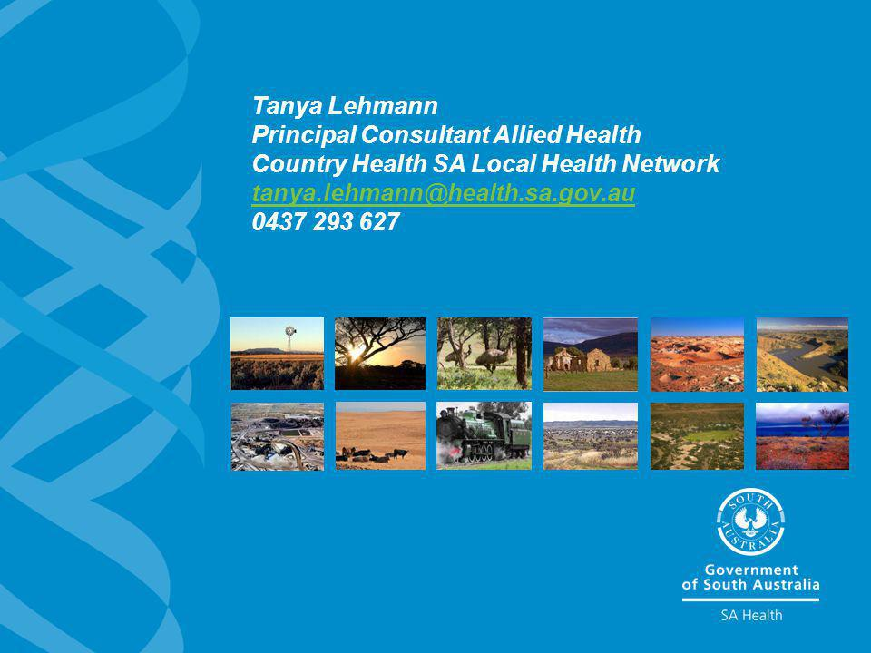 Tanya Lehmann Principal Consultant Allied Health Country Health SA Local Health Network tanya.lehmann@health.sa.gov.au 0437 293 627 tanya.lehmann@heal