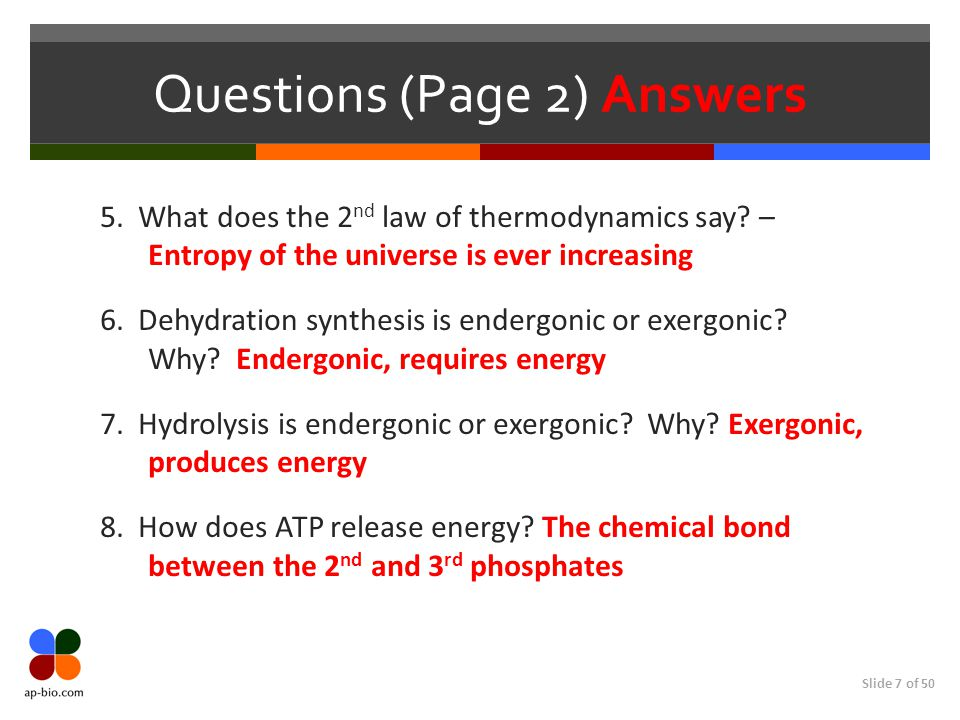 Slide 7 of 50 Questions (Page 2) Answers 5. What does the 2 nd law of thermodynamics say? – Entropy of the universe is ever increasing 6. Dehydration