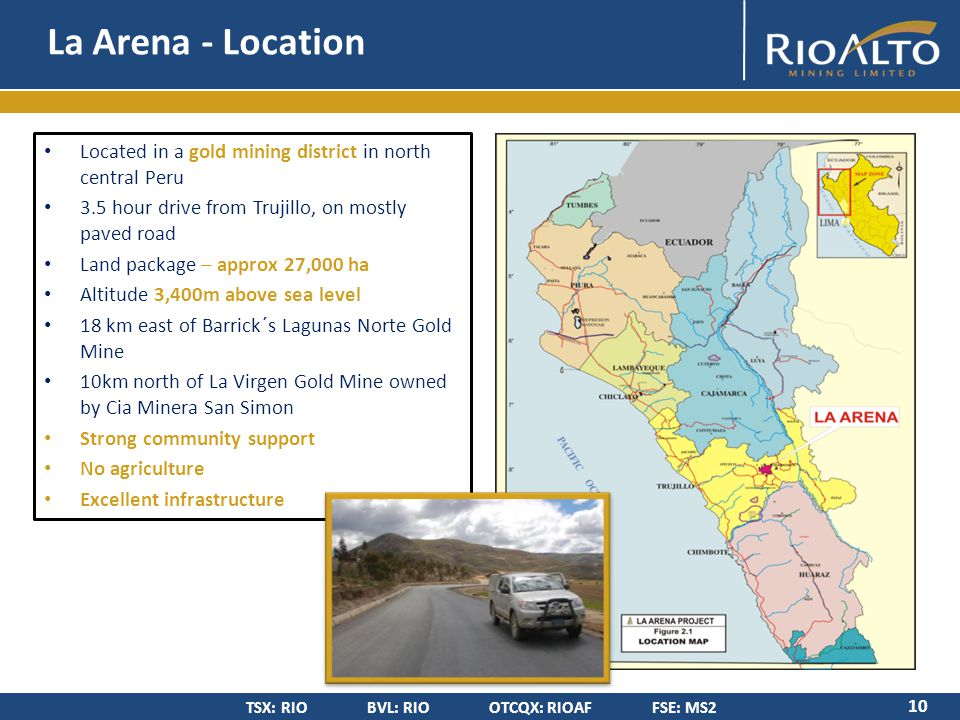TSX: RIO BVL: RIO OTCQX: RIOAF FSE: MS2 La Arena - Location 10 Located in a gold mining district in north central Peru 3.5 hour drive from Trujillo, on mostly paved road Land package – approx 27,000 ha Altitude 3,400m above sea level 18 km east of Barrick´s Lagunas Norte Gold Mine 10km north of La Virgen Gold Mine owned by Cia Minera San Simon Strong community support No agriculture Excellent infrastructure