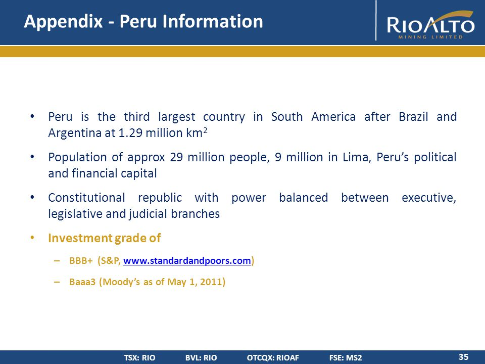 TSX: RIO BVL: RIO OTCQX: RIOAF FSE: MS2 Appendix - Peru Information 35 Peru is the third largest country in South America after Brazil and Argentina at 1.29 million km 2 Population of approx 29 million people, 9 million in Lima, Peru's political and financial capital Constitutional republic with power balanced between executive, legislative and judicial branches Investment grade of – BBB+ (S&P, www.standardandpoors.com)www.standardandpoors.com – Baaa3 (Moody's as of May 1, 2011)