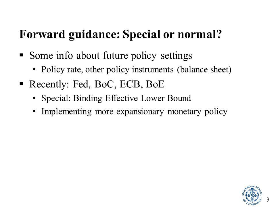 3 Forward guidance: Special or normal?  Some info about future policy settings Policy rate, other policy instruments (balance sheet)  Recently: Fed,