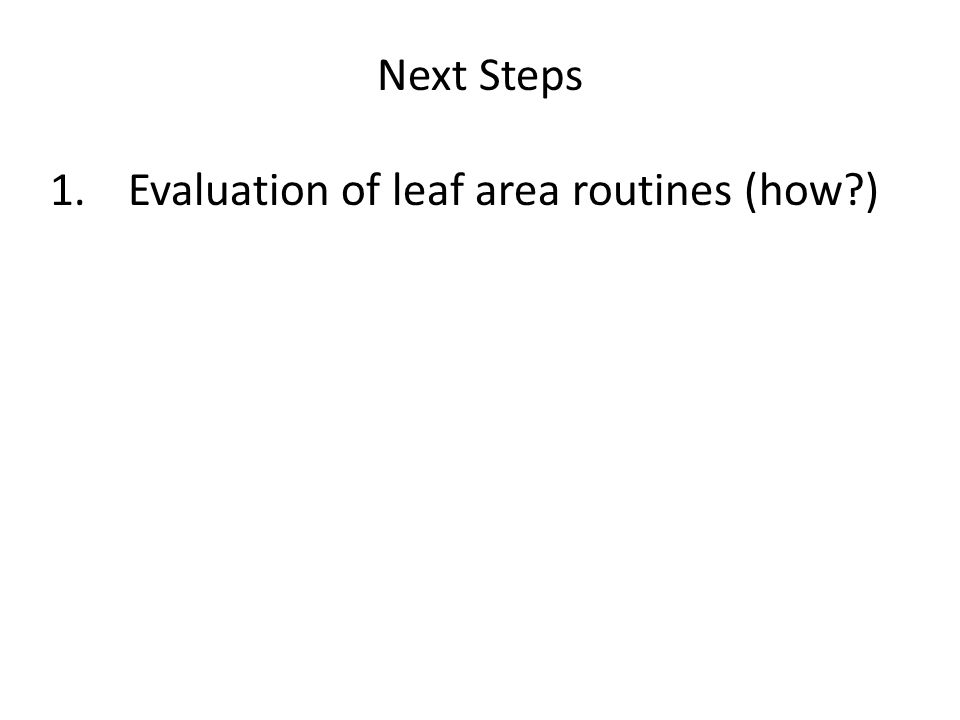 Next Steps 1.Evaluation of leaf area routines (how?)