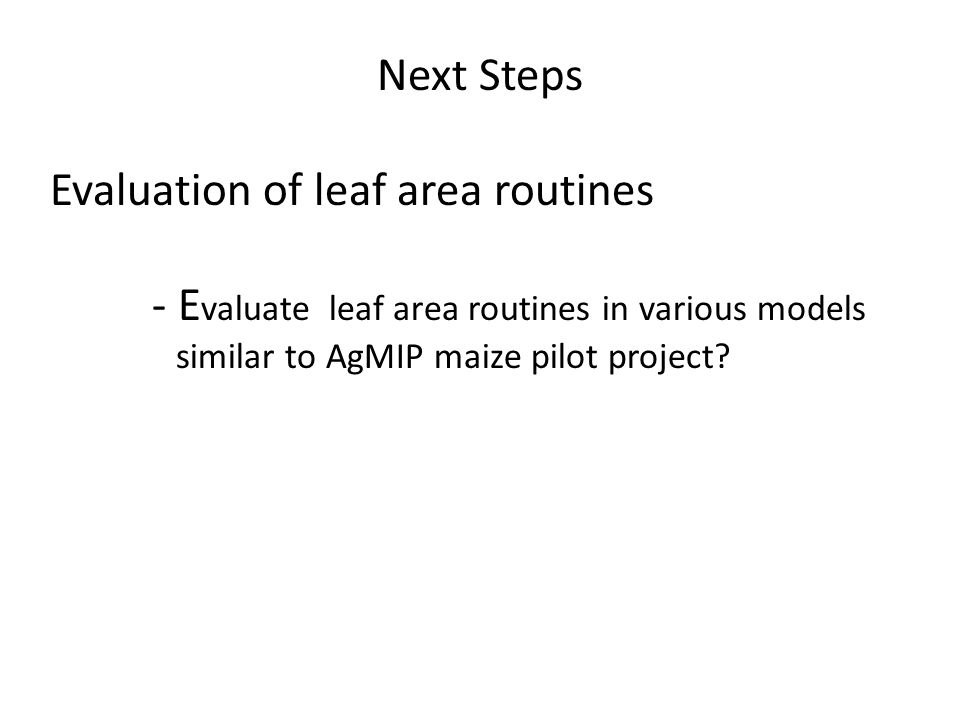 Next Steps Evaluation of leaf area routines - E valuate leaf area routines in various models similar to AgMIP maize pilot project?