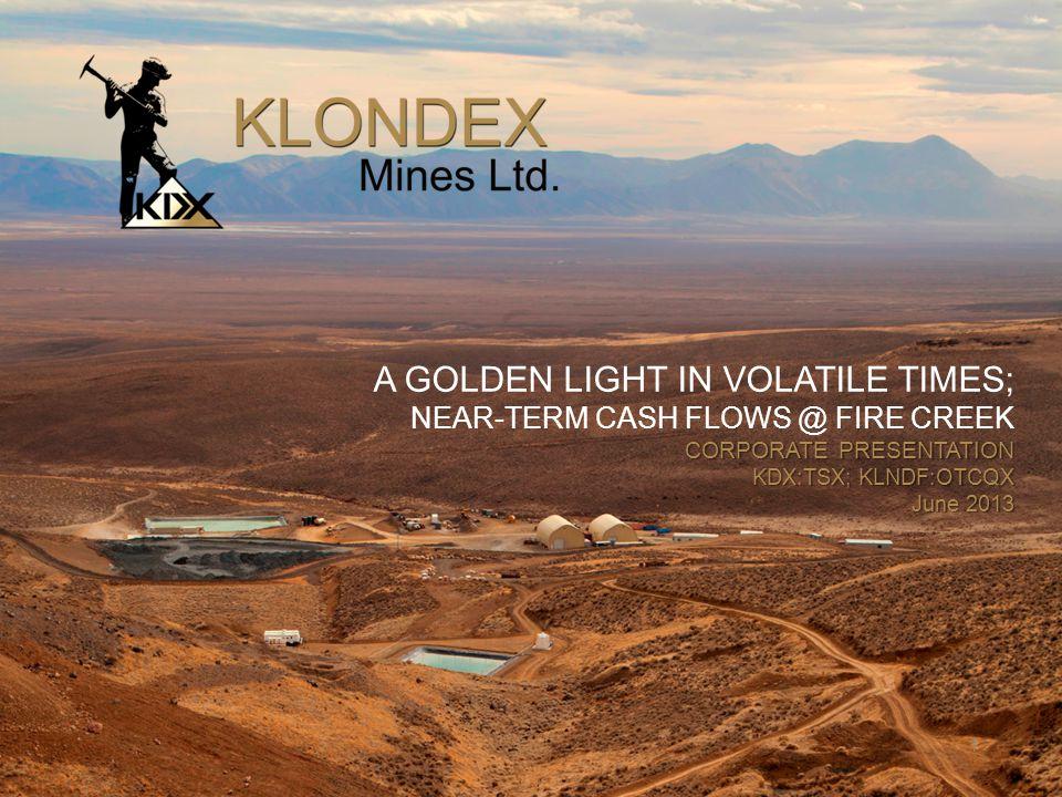 1 1 A GOLDEN LIGHT IN VOLATILE TIMES; NEAR-TERM CASH FLOWS @ FIRE CREEK CORPORATE PRESENTATION KDX:TSX; KLNDF:OTCQX June 2013