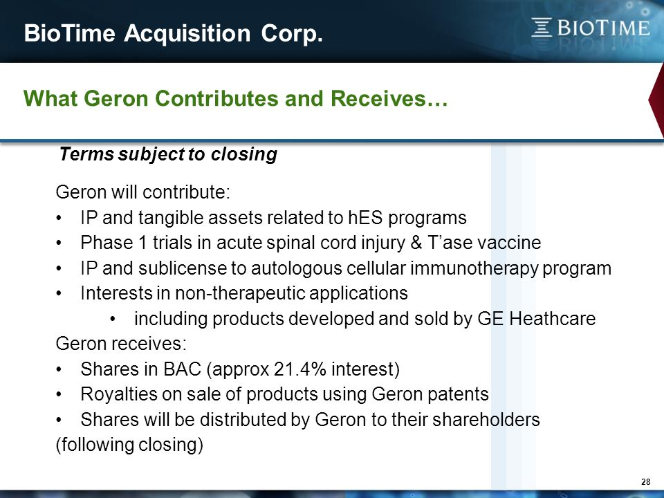 BioTime Acquisition Corp. 28 Geron will contribute: IP and tangible assets related to hES programs Phase 1 trials in acute spinal cord injury & T'ase