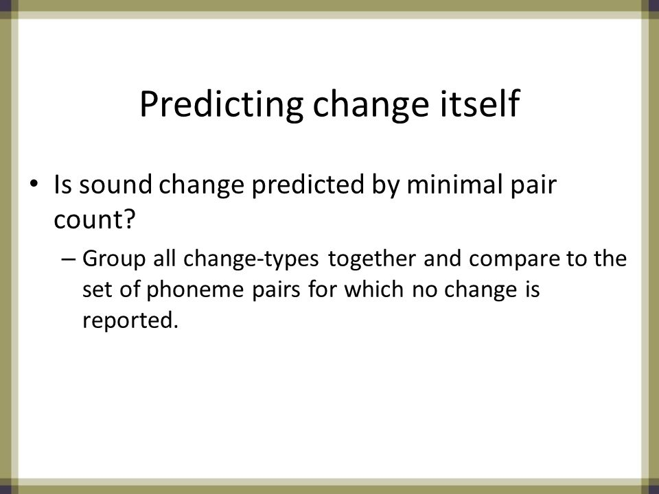 Predicting change itself Is sound change predicted by minimal pair count.